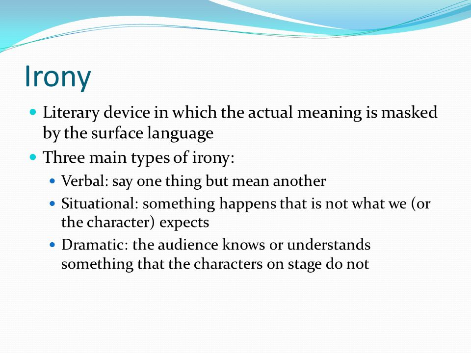 Irony Literary device in which the actual meaning is masked by the surface language. Three main types of irony: