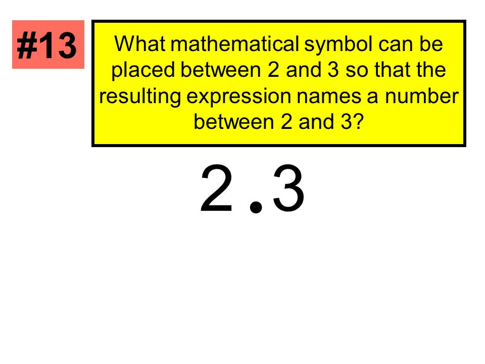 #13 What mathematical symbol can be placed between 2 and 3 so that the resulting expression names a number between 2 and 3