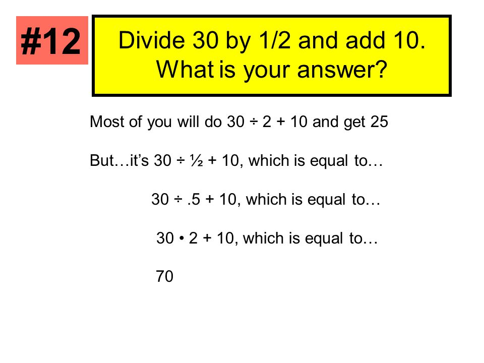 Divide 30 by 1/2 and add 10. What is your answer