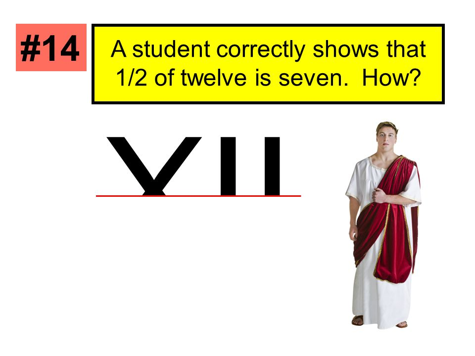 A student correctly shows that 1/2 of twelve is seven. How