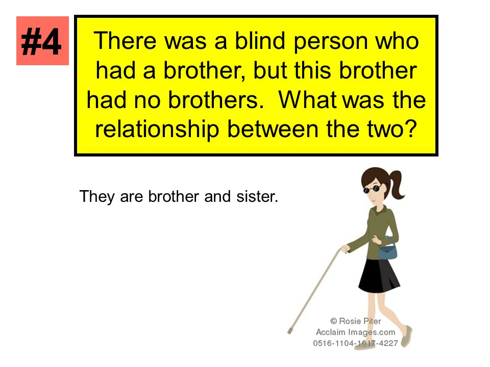 #4 There was a blind person who had a brother, but this brother had no brothers. What was the relationship between the two