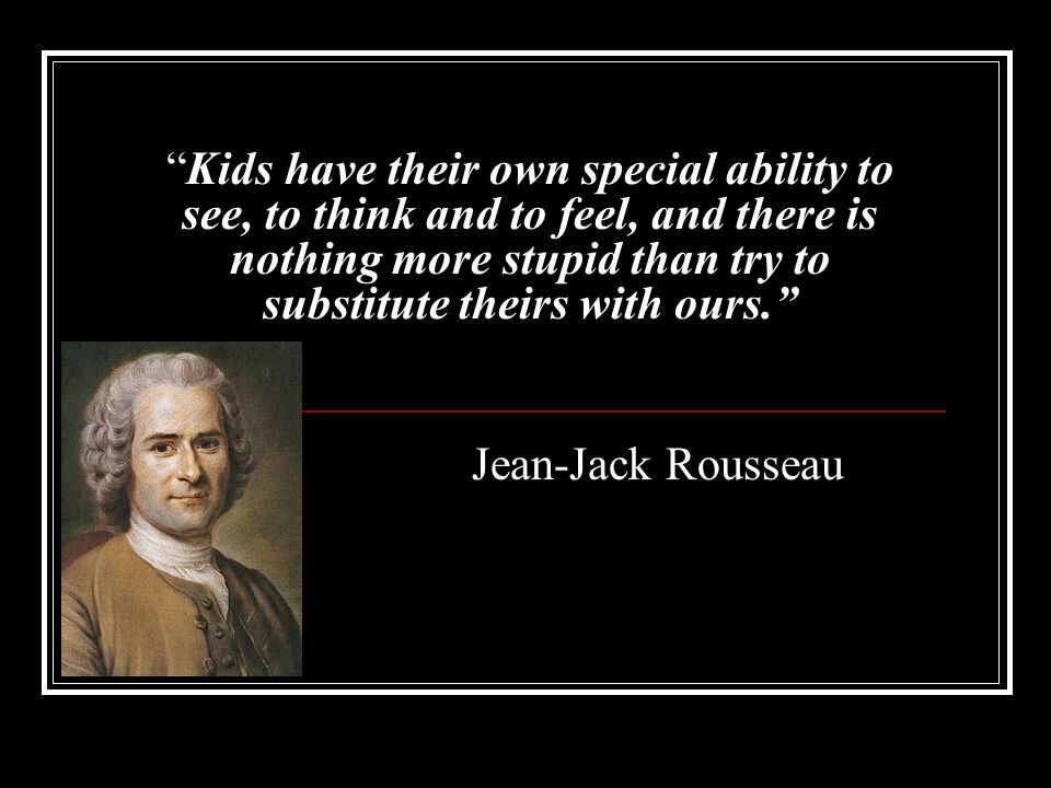 Kids have their own special ability to see, to think and to feel, and there is nothing more stupid than try to substitute theirs with ours.