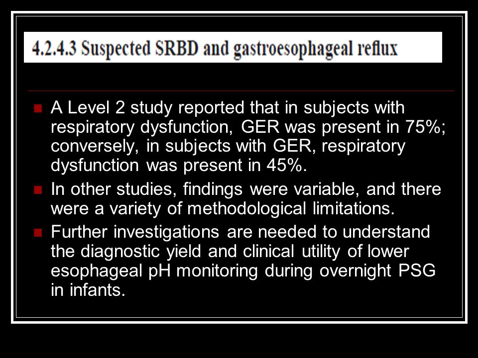 A Level 2 study reported that in subjects with respiratory dysfunction, GER was present in 75%; conversely, in subjects with GER, respiratory dysfunction was present in 45%.