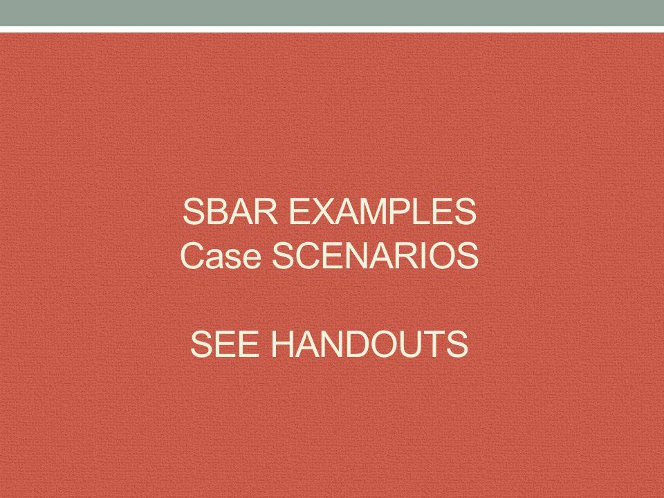 SBAR EXAMPLES Case SCENARIOS SEE HANDOUTS
