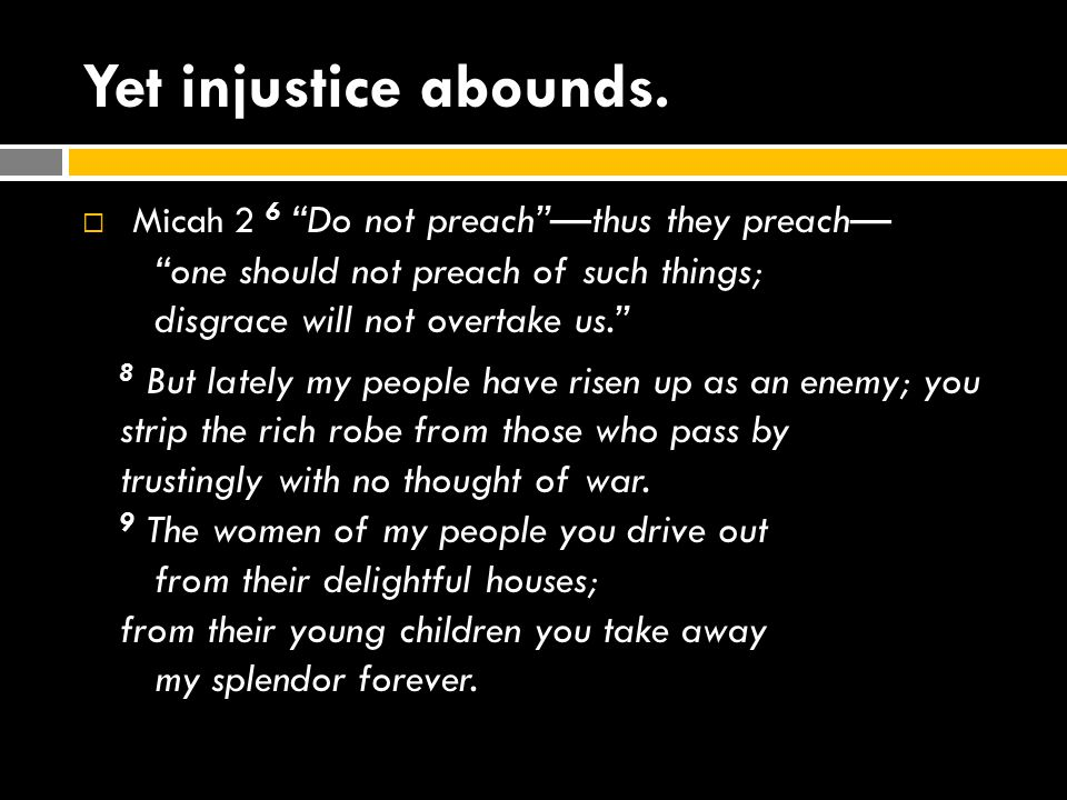 Yet injustice abounds. Micah 2 6 Do not preach —thus they preach— one should not preach of such things; disgrace will not overtake us.
