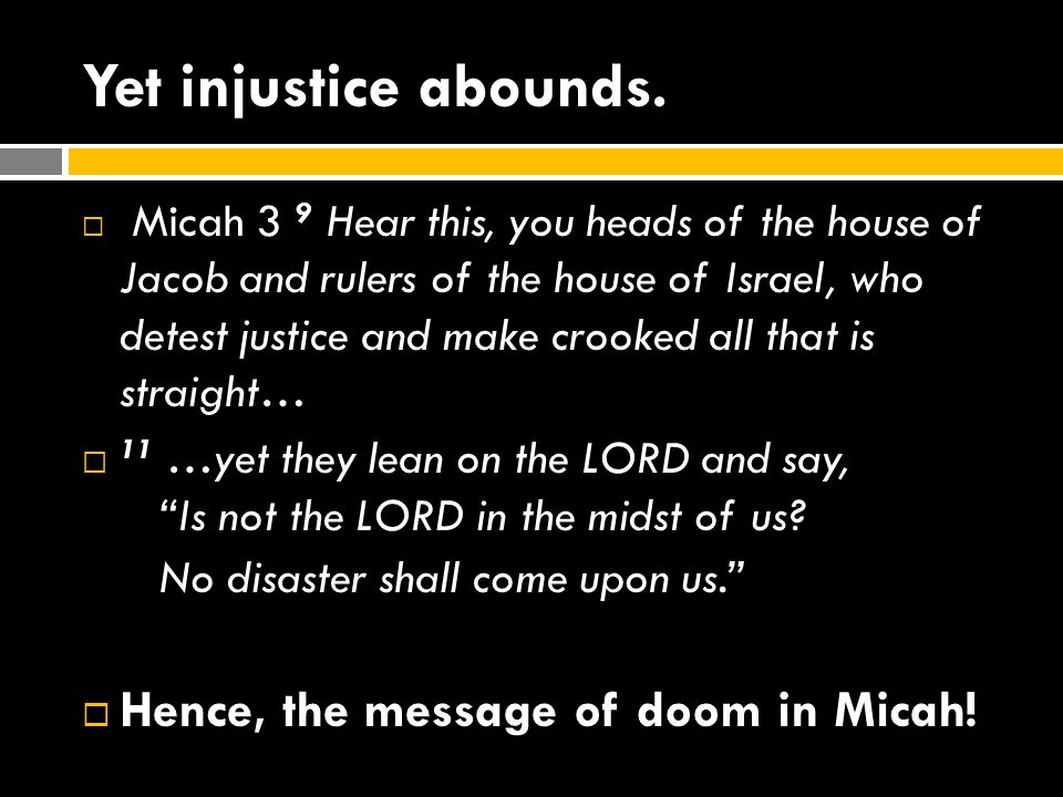 Yet injustice abounds. Hence, the message of doom in Micah!