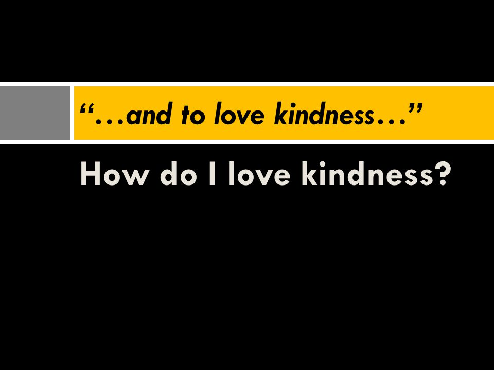 …and to love kindness…