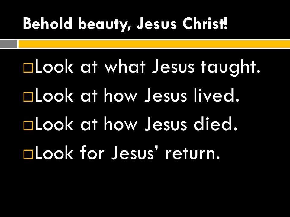 Behold beauty, Jesus Christ!