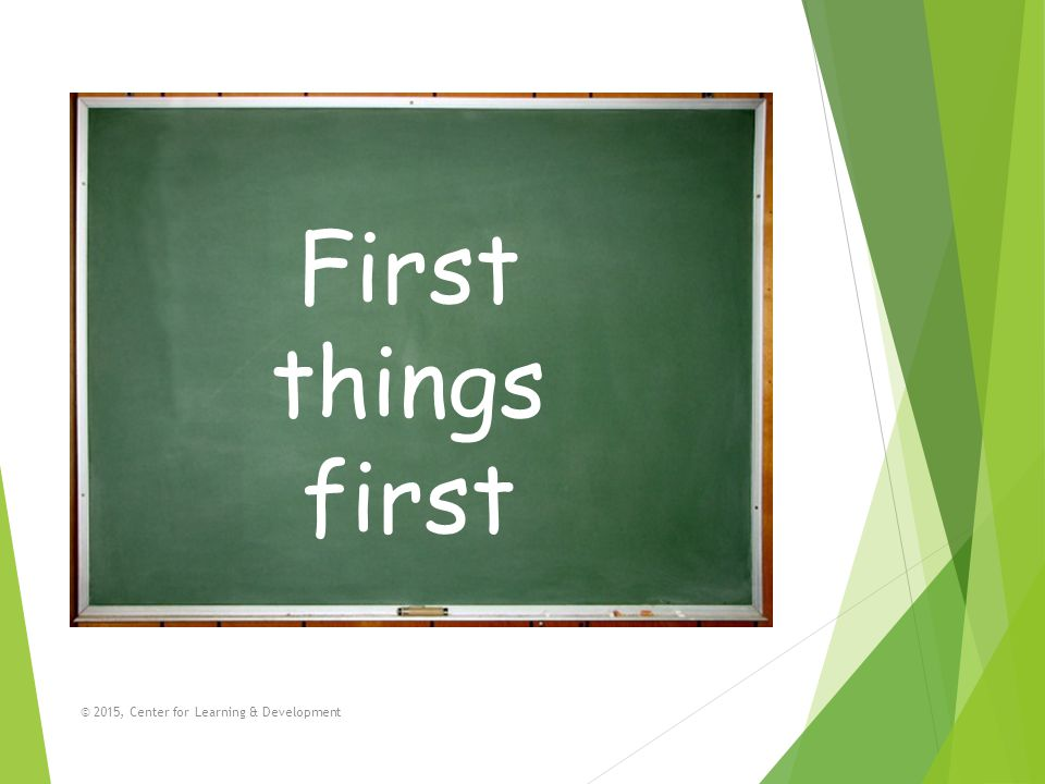 First things first © 2015, Center for Learning & Development