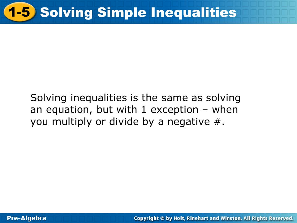Solving inequalities is the same as solving an equation, but with 1 exception – when you multiply or divide by a negative #.
