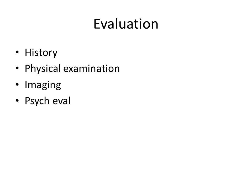 Evaluation History Physical examination Imaging Psych eval