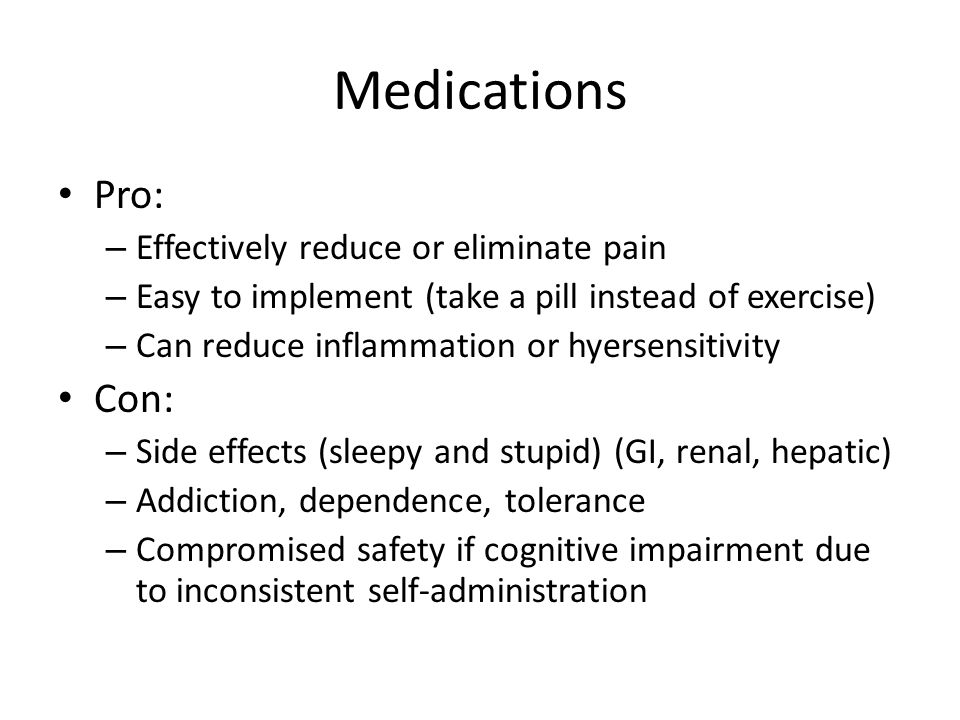 Medications Pro: Con: Effectively reduce or eliminate pain