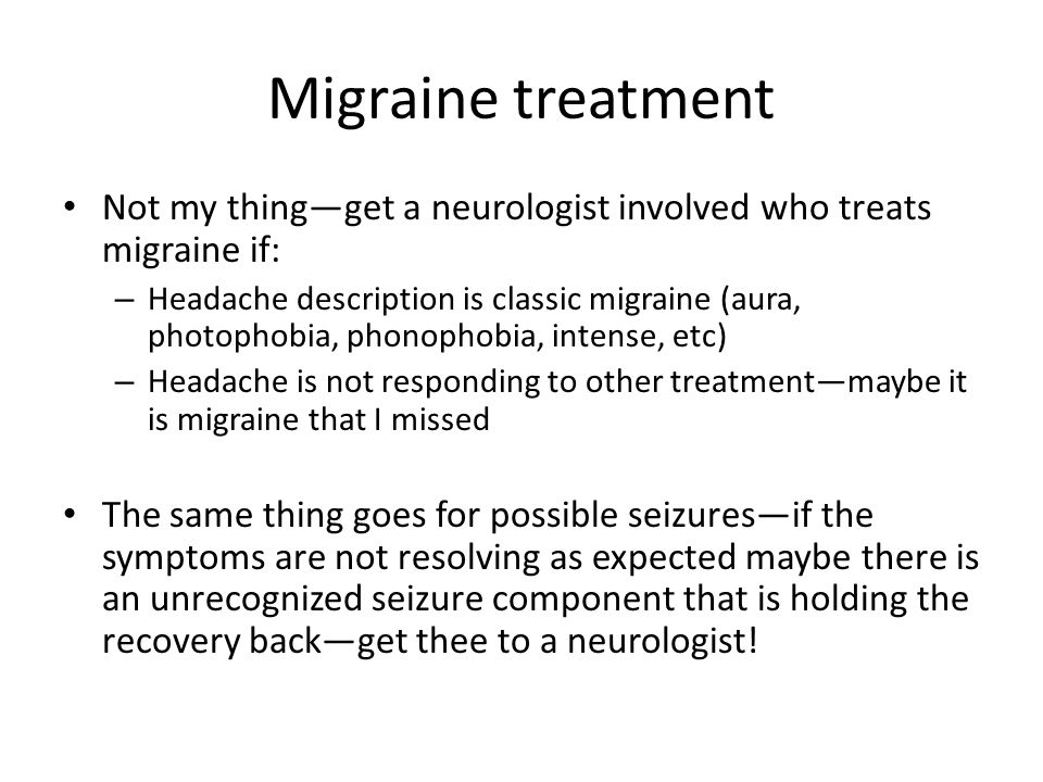 Migraine treatment Not my thing—get a neurologist involved who treats migraine if: