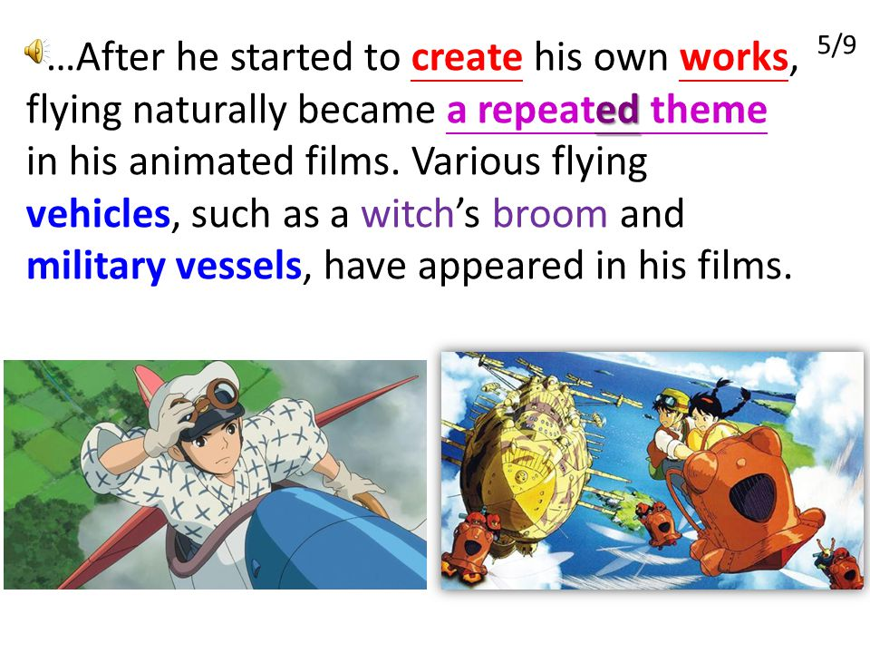 …After he started to create his own works, flying naturally became a repeated theme in his animated films. Various flying vehicles, such as a witch's broom and military vessels, have appeared in his films.