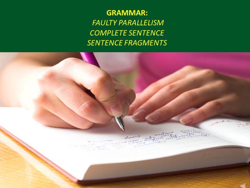 GRAMMAR: FAULTY PARALLELISM COMPLETE SENTENCE SENTENCE FRAGMENTS