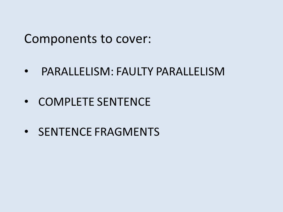 Components to cover: PARALLELISM: FAULTY PARALLELISM COMPLETE SENTENCE