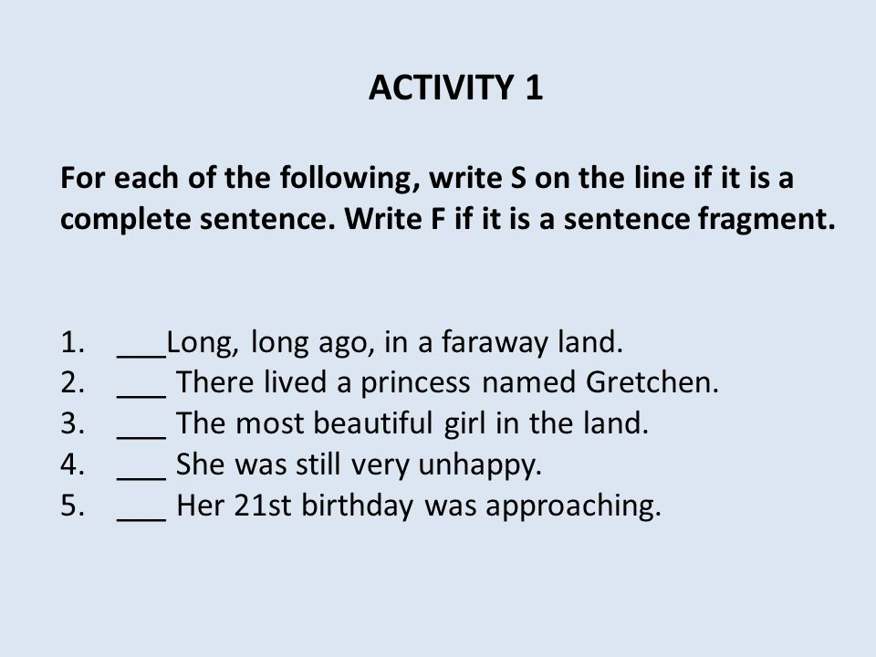 ACTIVITY 1 For each of the following, write S on the line if it is a complete sentence. Write F if it is a sentence fragment.