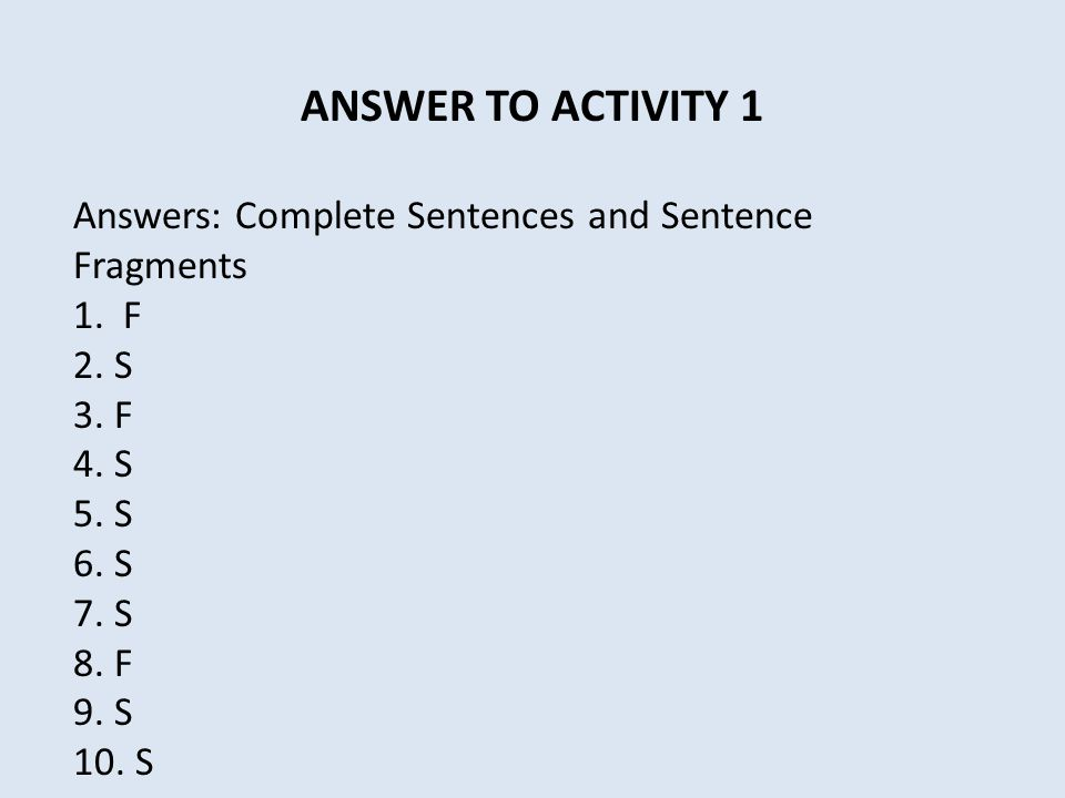 ANSWER TO ACTIVITY 1 Answers: Complete Sentences and Sentence Fragments. 1. F. 2. S. 3. F. 4. S.