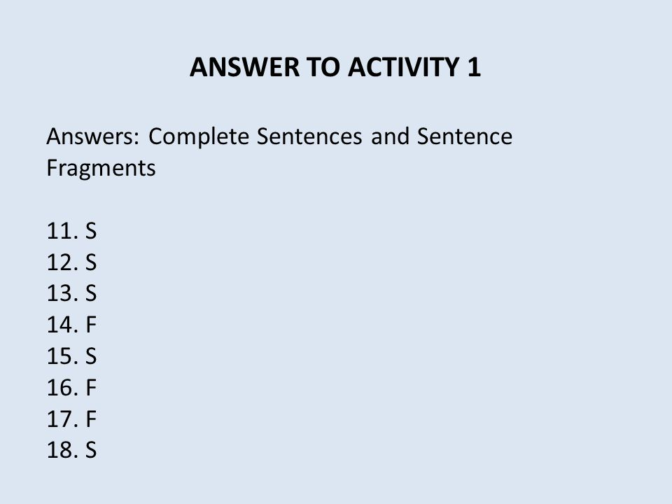 ANSWER TO ACTIVITY 1 Answers: Complete Sentences and Sentence Fragments. 11. S. 12. S. 13. S. 14. F.