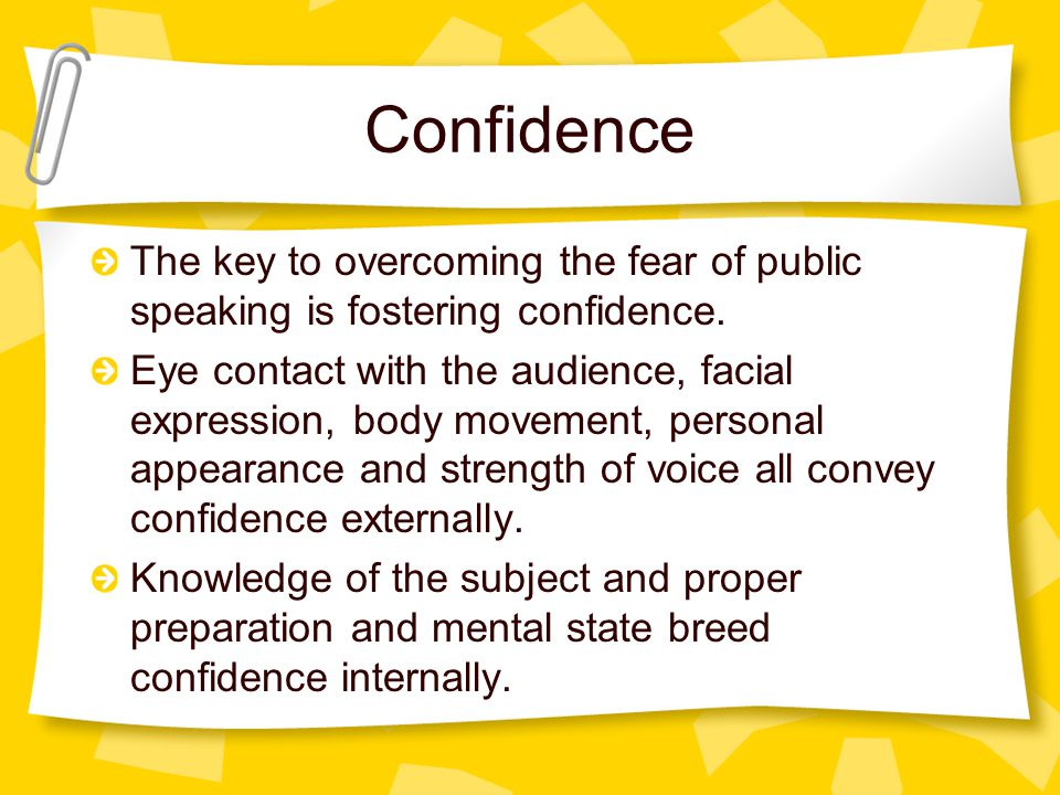 Confidence The key to overcoming the fear of public speaking is fostering confidence.