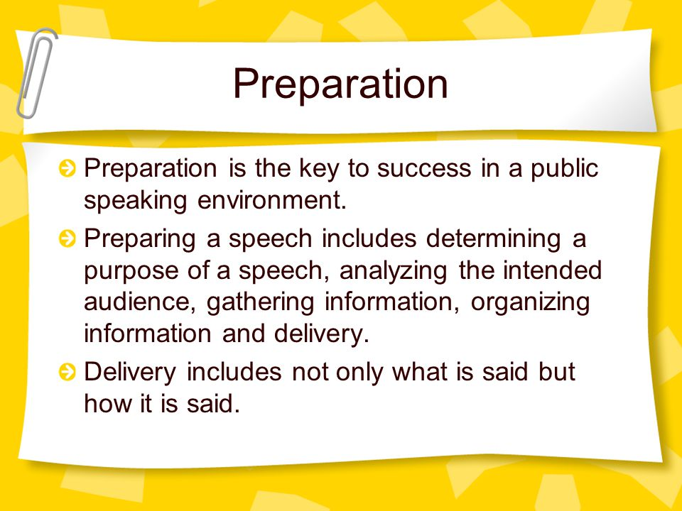 Preparation Preparation is the key to success in a public speaking environment.