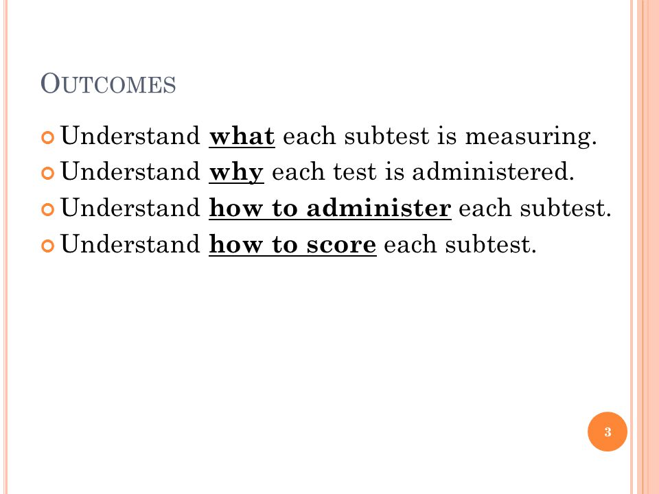 Outcomes Understand what each subtest is measuring.