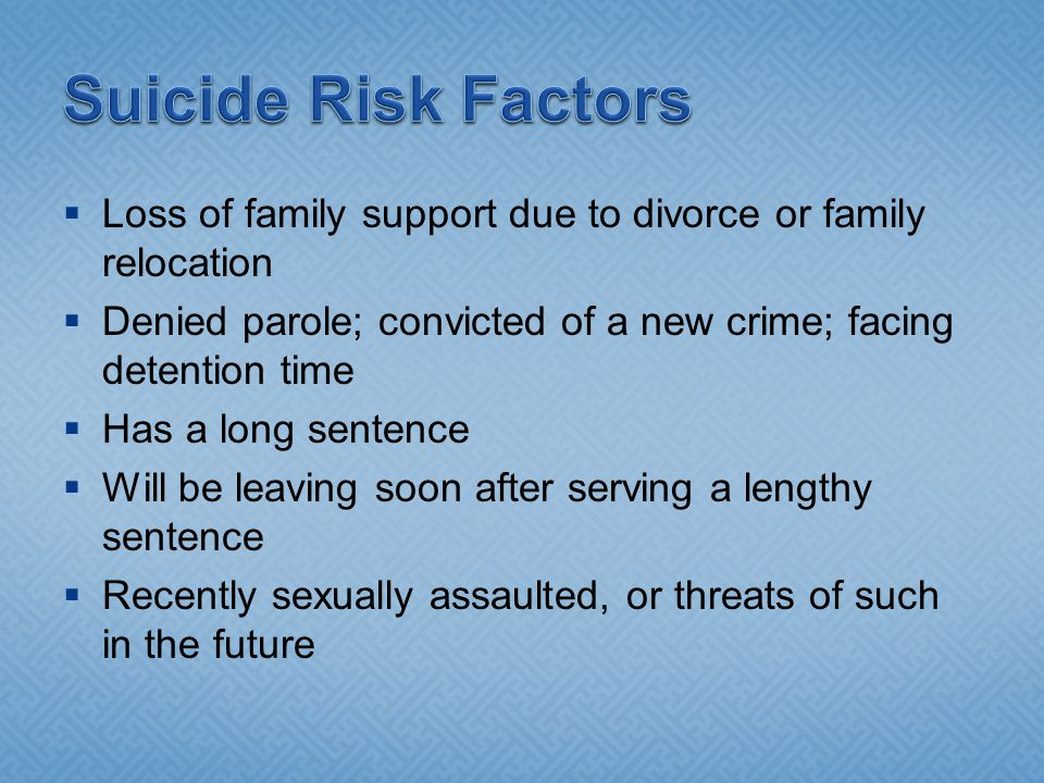 Suicide Risk Factors Loss of family support due to divorce or family relocation. Denied parole; convicted of a new crime; facing detention time.