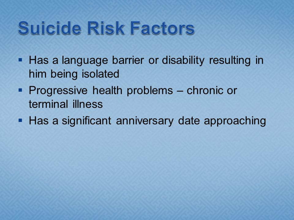Suicide Risk Factors Has a language barrier or disability resulting in him being isolated.