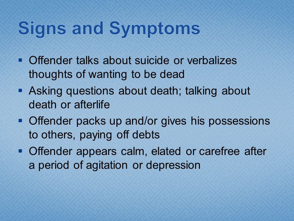 Signs and Symptoms Offender talks about suicide or verbalizes thoughts of wanting to be dead.