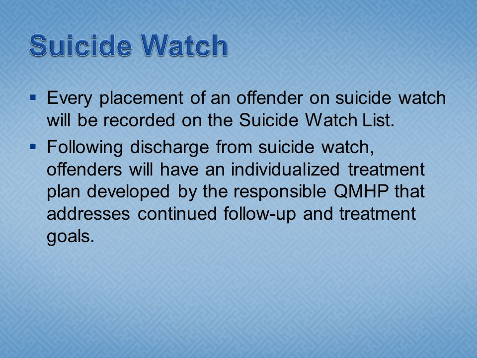 Suicide Watch Every placement of an offender on suicide watch will be recorded on the Suicide Watch List.