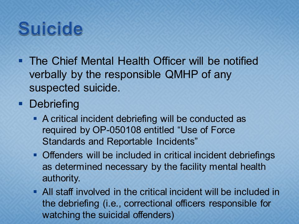 Suicide The Chief Mental Health Officer will be notified verbally by the responsible QMHP of any suspected suicide.