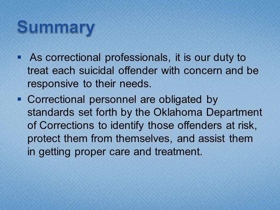 Summary As correctional professionals, it is our duty to treat each suicidal offender with concern and be responsive to their needs.