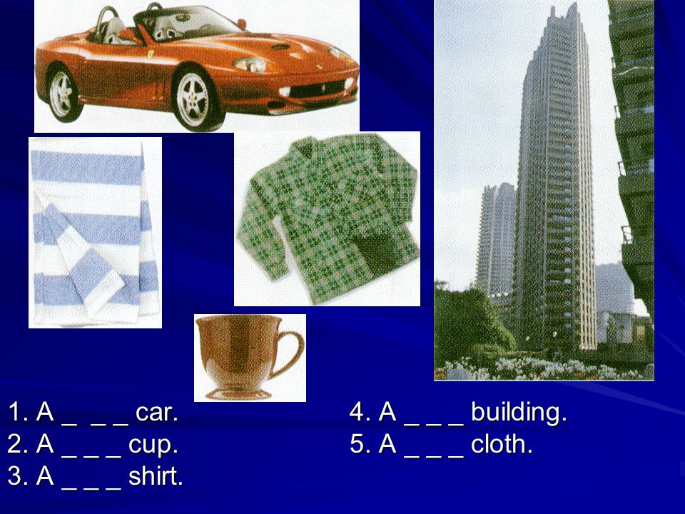 1. A _ _ _ car. 4. A _ _ _ building. 2. A _ _ _ cup. 5. A _ _ _ cloth