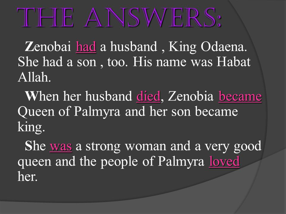 The answers: Zenobai had a husband , King Odaena. She had a son , too. His name was Habat Allah.