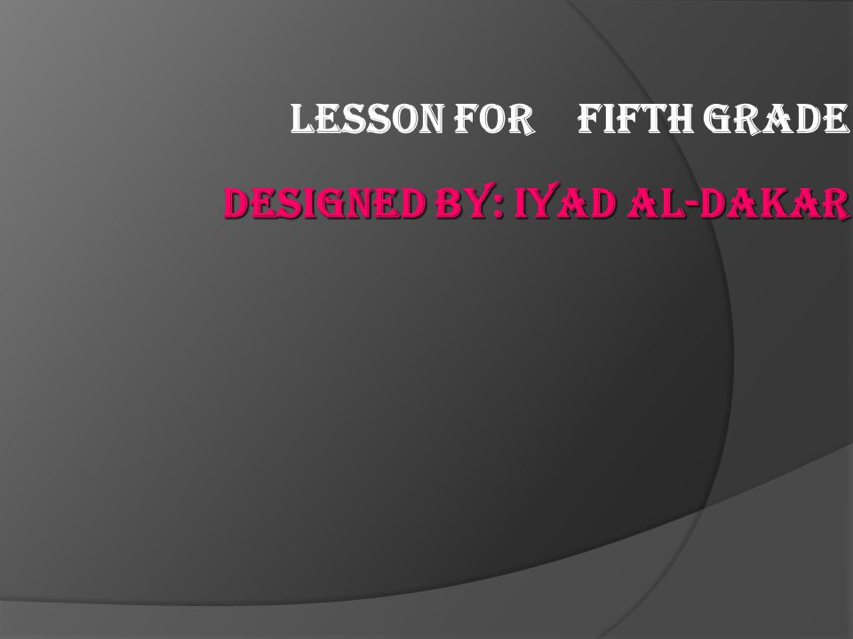 Lesson for Fifth Grade Designed By: iyad al-dakar
