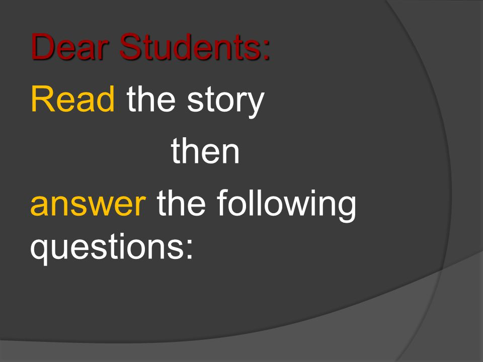 Dear Students: Read the story then answer the following questions:
