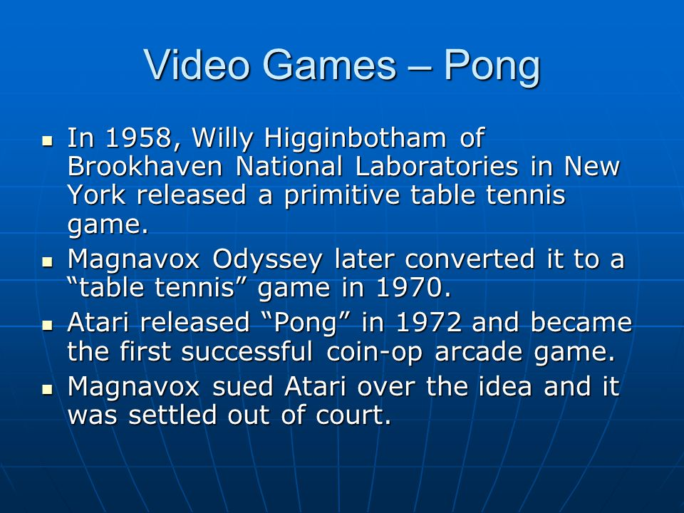 Video Games – Pong In 1958, Willy Higginbotham of Brookhaven National Laboratories in New York released a primitive table tennis game.