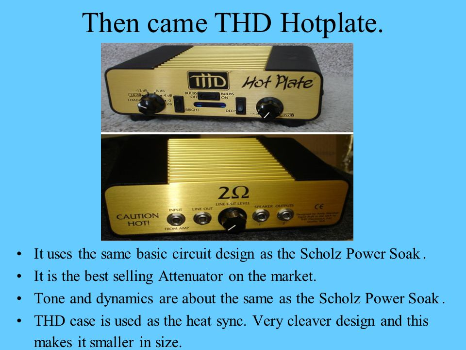 Then came THD Hotplate. It uses the same basic circuit design as the Scholz Power Soak . It is the best selling Attenuator on the market.