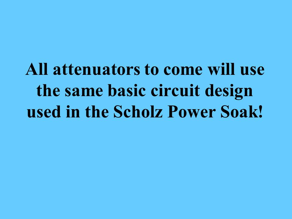 All attenuators to come will use the same basic circuit design used in the Scholz Power Soak!