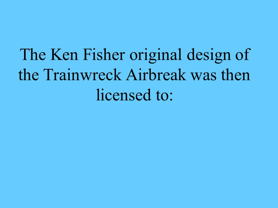 The Ken Fisher original design of the Trainwreck Airbreak was then licensed to:
