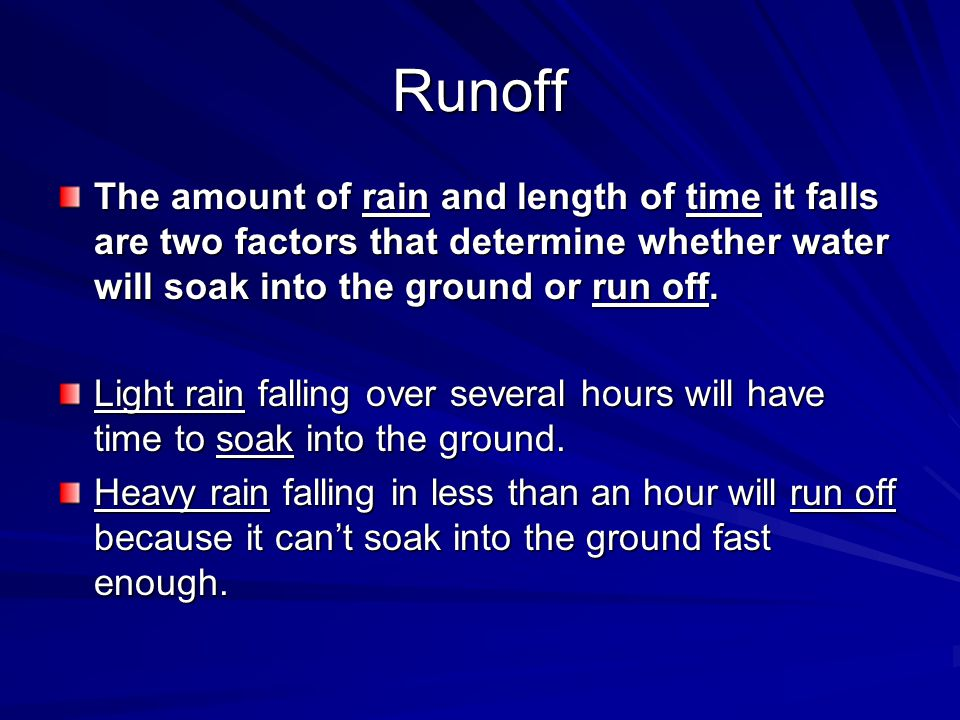 Runoff The amount of rain and length of time it falls are two factors that determine whether water will soak into the ground or run off.