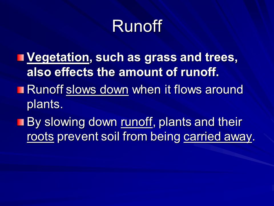 Runoff Vegetation, such as grass and trees, also effects the amount of runoff. Runoff slows down when it flows around plants.