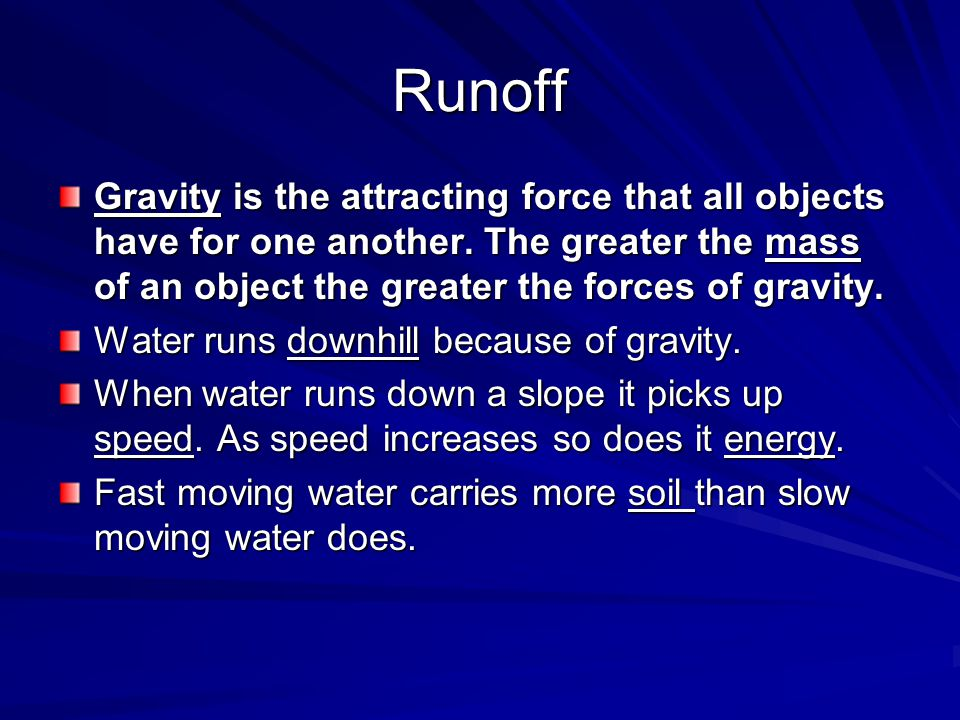 Runoff Gravity is the attracting force that all objects have for one another. The greater the mass of an object the greater the forces of gravity.