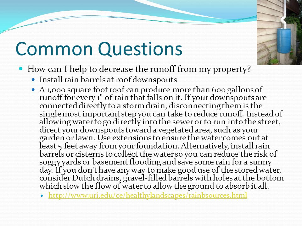Common Questions How can I help to decrease the runoff from my property Install rain barrels at roof downspouts.