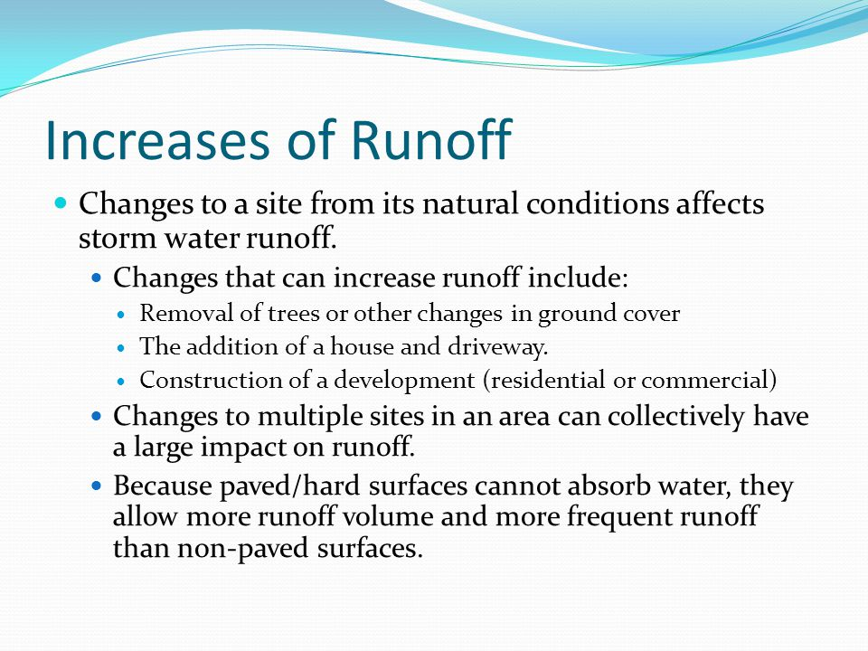 Increases of Runoff Changes to a site from its natural conditions affects storm water runoff. Changes that can increase runoff include: