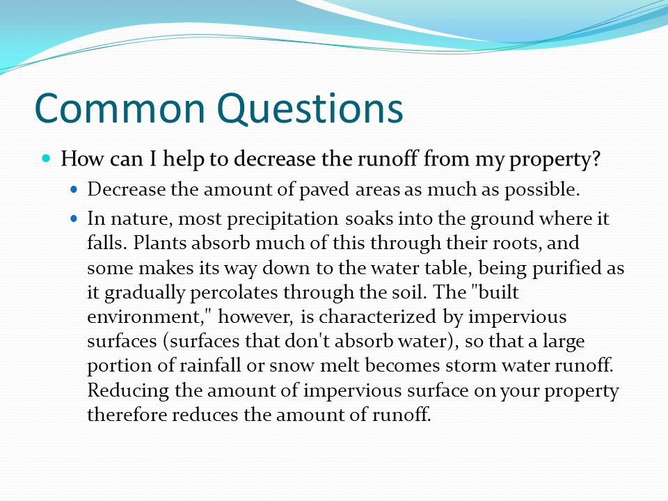 Common Questions How can I help to decrease the runoff from my property Decrease the amount of paved areas as much as possible.