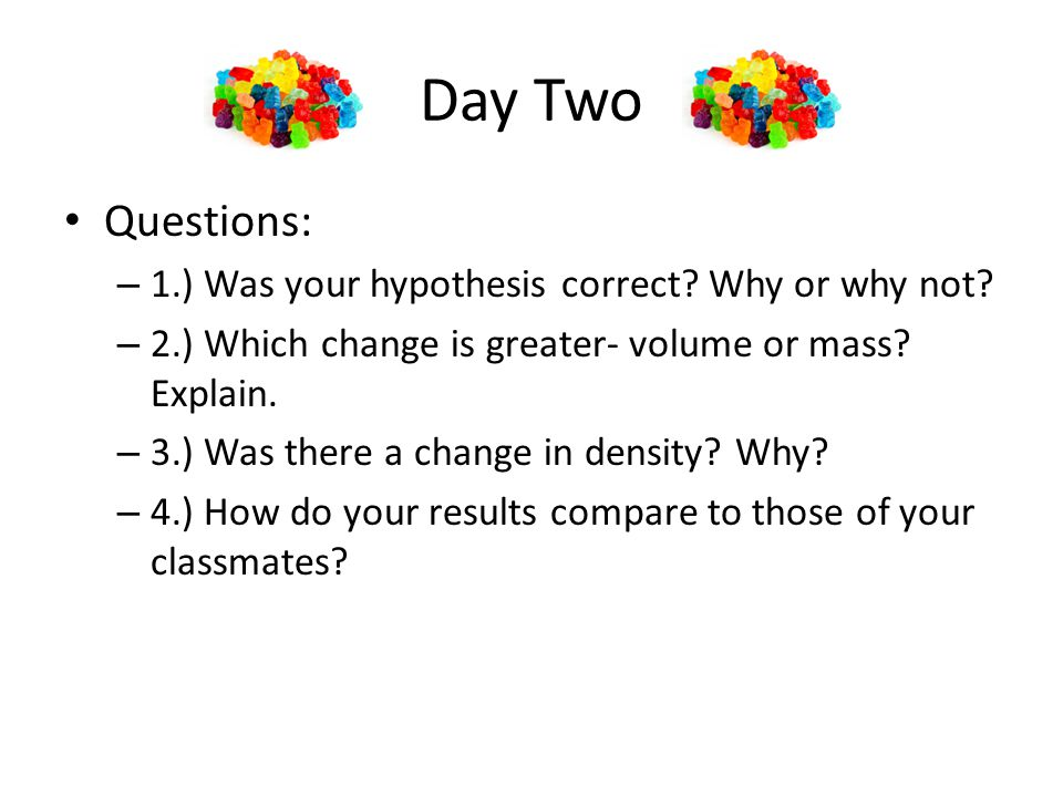 Day Two Questions: 1.) Was your hypothesis correct Why or why not