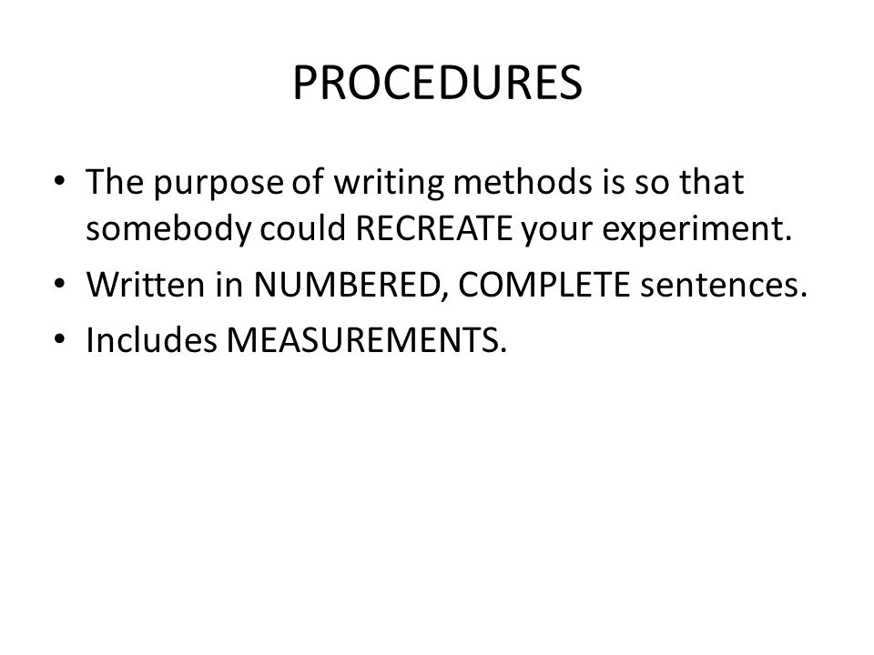 PROCEDURES The purpose of writing methods is so that somebody could RECREATE your experiment. Written in NUMBERED, COMPLETE sentences.