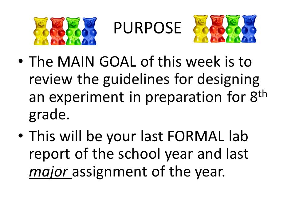 PURPOSE The MAIN GOAL of this week is to review the guidelines for designing an experiment in preparation for 8th grade.