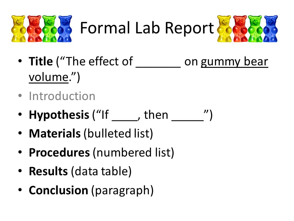 Formal Lab Report Title ( The effect of _______ on gummy bear volume. ) Introduction. Hypothesis ( If ____, then _____ )